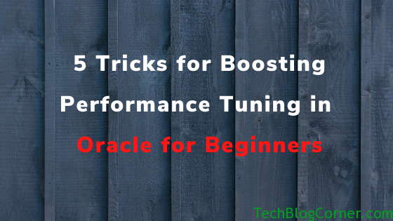 5 Tricks for Boosting Performance Tuning in Oracle for Beginners 1