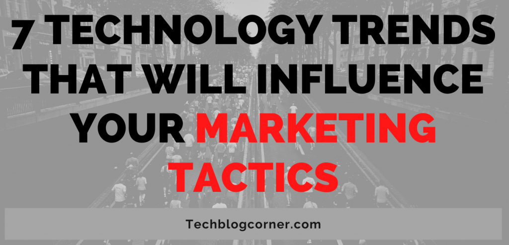 7 Technology Trends That Will Influence Your Marketing Tactics