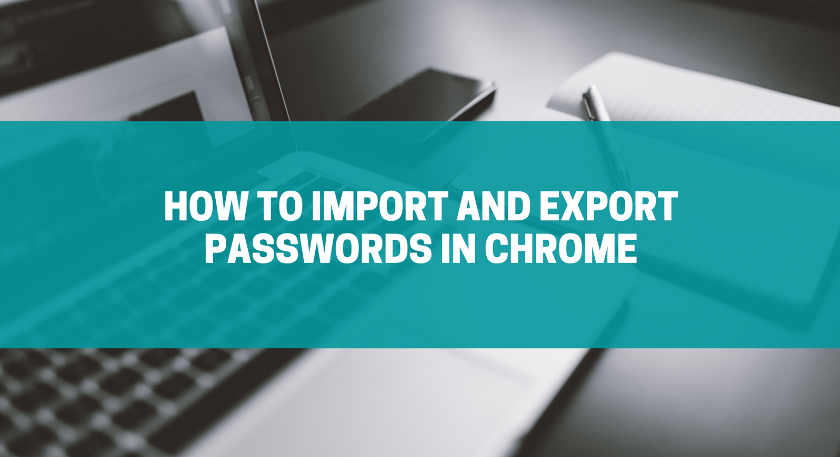 How to Import and Export Passwords in Chrome